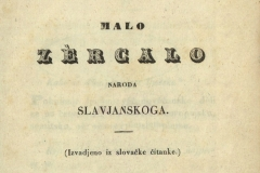 Kukuljević Sakcinski, Ivan      Malo zercalo naroda slavjanskoga : (Izvadjeno iz slovačke čitanke). U Zagrebu : Tiskom kr. pr. h. sl. dalm. tiskarne Ljudevita Gaja, 1845.